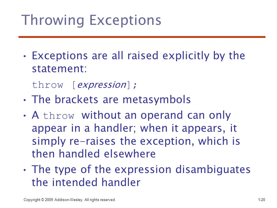 Throwing Exceptions Exceptions are all raised explicitly by the statement: throw [expression]; The brackets are metasymbols.